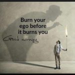 Burn your ego. 1